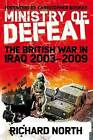Ministry of Defeat: The British in Iraq: 2003-2009 by Richard North (Hardback, 2009)