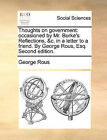Thoughts on Government: Occasioned by Mr. Burke's Reflections, &C. in a Letter to a Friend. by George Rous, Esq. Second Edition. by George Rous (Paperback / softback, 2010)