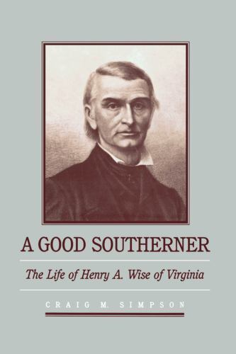 A Good Southerner: The Life of Henry A. Wise of Virginia (Fred W. Morrison Seri