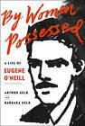 By Women Possessed: A Life of Eugene O'Neill by Arthur Gelb, Barbara Gelb (Hardback, 2016)