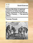 Honour the King. a Sermon Preach'd on King George's Happy Accession to the Throne. by Tho. Pocock, ... the Second Edition. by Thomas Pocock (Paperback / softback, 2010)