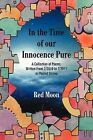 In the Time of Our Innocence Pure: A Collection of Poems, Written from 7/2010 to 7/2011 as Posted Online by Red Moon (Paperback / softback, 2011)