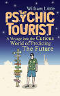 The Psychic Tourist: A Voyage into the Curious World of Predicting the Future by William Little (Hardback, 2009)
