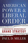 American Power and Liberal Order: A Conservative Internationalist Grand Strategy by Paul D. Miller (Hardback, 2016)