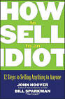 How to Sell to an Idiot: 12 Steps to Selling Anything to Anyone by John Hoover, Bill Sparkman (Paperback, 2006)