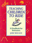 Teaching Children to Ride: A Handbook for Instuctors by Jane Wallace (Paperback, 2002)