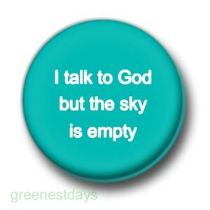 I Talk To God But The Sky Is Empty 1 Inch 25mm Pin Button Badge