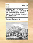 Deborah. an Oratorio: Or Sacred Drama. as Performed at the Theatre-Royal Covent-Garden. the Musick Compos'd by Mr. Handel. by Samuel Humphreys (Paperback / softback, 2010)