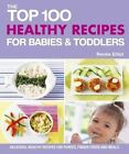 The Top 100 Healthy Recipes for Babies & Toddlers  : Delicious, Healthy Recipes for Purees, Finger Foods and Meals by Renee Elliott (Paperback / softback, 2013)
