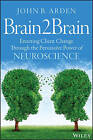 Brain2brain: Enacting Client Change Through the Persuasive Power of Neuroscience by John B. Arden (Paperback, 2015)