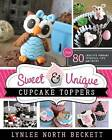 Sweet & Unique Cupcake Toppers  : Over 80 Creative Fondant Tutorials, Tips, and Tricks by Lynlee North Beckett (Paperback / softback, 2014)