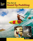The Art of Stand Up Paddling: A Complete Guide to Sup on Lakes, Rivers, and Oceans by Ben Marcus (Paperback, 2015)