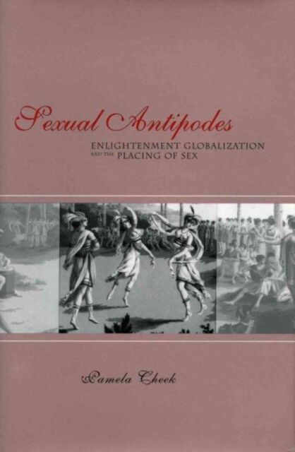 Sexual Antipodes: Enlightenment, Globalization and the Placing of Sex, Cheek, Pa