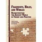 Fragments, Holes, and Wholes: Reconstrucing the Ancient World in Theory and Practice by The Journal of Juristic Papyrology (Hardback, 2017)