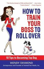 How to Train Your Boss to Roll Over: Tips to Becoming a Top Dog-ExLibrary