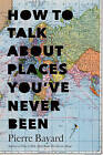 How to Talk About Places You've Never Been: On the Importance of Armchair Travel by Pierre Bayard (Hardback, 2016)