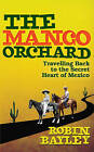 The Mango Orchard: Travelling Back to the Secret Heart of Mexico by Robin Bayley (Hardback, 2010)
