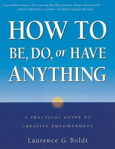 How to Be, Do, or Have Anything: A Practical Guide to Creative Empowerment by B 5