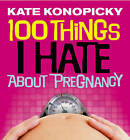 100 Things I Hate About Pregnancy by Kate Konopicky (Paperback, 2005)