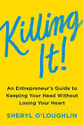Killing It: An Entrepreneur's Guide to Keeping Your Head Without Losing Your Heart by Sheryl O'Loughlin (Hardback, 2016)