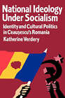 National Ideology Under Socialism: Identity and Cultural Politics in Ceausescu's Romania by Katherine Verdery (Paperback, 1995)