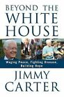 Beyond the White House : Waging Peace, Fighting Disease, Building Hope by Jimmy Carter (2007, Hardcover)