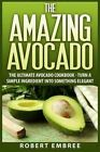 The Amazing Avocado: The Ultimate Avocado Cookbook - Turn a Simple Ingredient Into Something Elegant by Robert Embree (Paperback / softback, 2015)