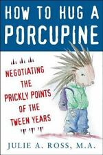 How to Hug a Porcupine : Negotiating the Prickly Points of the Tween Years by...