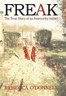 Freak The True Story of an Insecurity Addict by Rebecca O'donnell 9781450280280