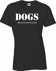 Funny Women/'s Dogs Because People Suck T-Shirt Ladies Dog Tee
