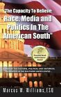 The Capacity To Believe: Race, Media and Politics In The American South by Marcus W. Williams ESQ (Hardback, 2013)