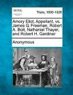 Amory Eliot, Appellant, vs. James G. Freeman, Robert A. Boit, Nathaniel Thayer, and Robert H. Gardiner by Anonymous (Paperback / softback, 2012)