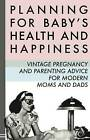 Planning for Baby's Health and Happiness: Vintage Pregnancy and Parenting Advice for Modern Moms and Dads by Mr The Enthusiast (Paperback / softback, 2014)