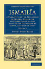 Ismailia: A Narrative of the Expedition to Central Africa for the Suppression of the Slave Trade Organized by Ismail, Khedive of Egypt by Sir Samuel White Baker (Paperback, 2011)