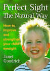Perfect Sight the Natural Way: How to Improve and Strengthen Your Child's Eyesight by Janet Goodrich (Paperback, 1997)