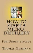 How to Start a Micro-Distillery for Under $50,000 by Thomas Germann (2013,...