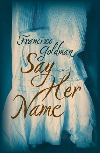 Say Her Name,Francisco Goldman