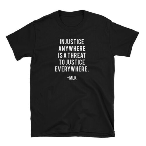 Martin Luther King Quote Shirt Injustice Anywhere 100/% Cotton T-Shirt Movement