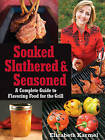 Soaked, Slathered, and Seasoned: A Complete Guide to Flavoring Food for the Grill by Elizabeth Karmel (Paperback, 2009)