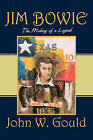 Jim Bowie: The Making of a Legend by John W Gould (Paperback / softback, 2010)