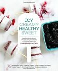 Icy, Creamy, Healthy, Sweet: 75 Recipes for Dairy-Free Ice Cream, Fruit-Forward Ice Pops, Frozen Yogurt, Granitas, Slushies, Shakes, and More by Christine Chitnis (Hardback, 2016)