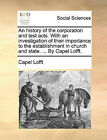 An History of the Corporation and Test Acts. with an Investigation of Their Importance to the Establishment in Church and State. ... by Capel Lofft. by Capel Lofft (Paperback / softback, 2010)