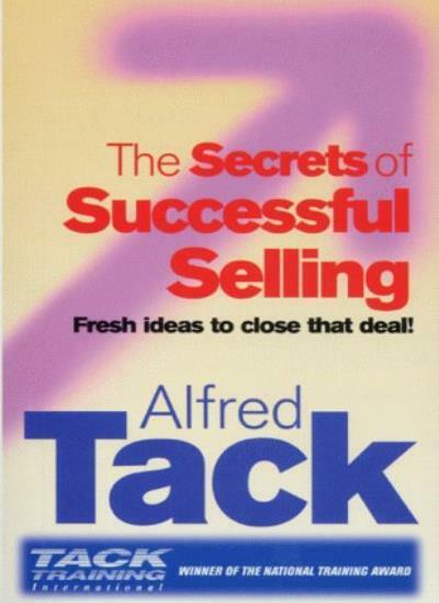 The Secrets Of Successful Selling: Fresh Ideas To Close That Deal!,Alfred Tack