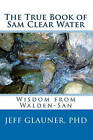 The True Book of Sam Clear Water: Wisdom from Walden-San by Jeff Glauner (Paperback / softback, 2009)
