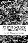 At Five O'Clock in the Morning by L M Montgomery (Paperback / softback, 2013)