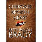 Cherokee Broken Heart by Betty Fallon Brady (Hardback, 2012)