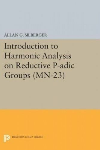 Introduction to Harmonic Analysis on Reductive P-adic Groups. (MN-23). Based on