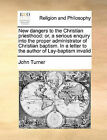 New Dangers to the Christian Priesthood: Or, a Serious Enquiry Into the Proper Administrator of Christian Baptism. in a Letter to the Author of Lay-Baptism Invalid by Professor John Turner (Paperback / softback, 2010)