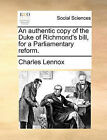 An Authentic Copy of the Duke of Richmond's Bill, for a Parliamentary Reform. by Charles Lennox (Paperback / softback, 2010)
