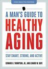A Johns Hopkins Press Health Book: A Man's Guide to Healthy Aging : Stay Smart, Strong, and Active by Edward H., Jr. Thompson and Lenard W. Kaye (2013, Paperback)